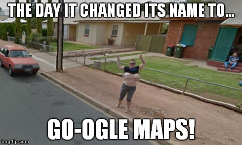 THE DAY IT CHANGED ITS NAME TO... GO-OGLE MAPS! | image tagged in memes,google,boobs | made w/ Imgflip meme maker