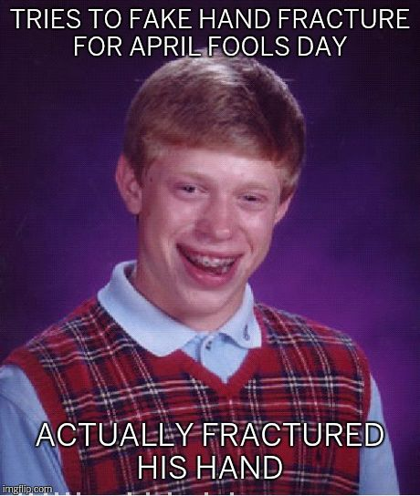 Bad Luck Brian Meme | TRIES TO FAKE HAND FRACTURE FOR APRIL FOOLS DAY ACTUALLY FRACTURED HIS HAND | image tagged in memes,bad luck brian | made w/ Imgflip meme maker
