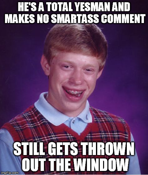 Bad Luck Brian Meme | HE'S A TOTAL YESMAN AND MAKES NO SMARTASS COMMENT STILL GETS THROWN OUT THE WINDOW | image tagged in memes,bad luck brian | made w/ Imgflip meme maker