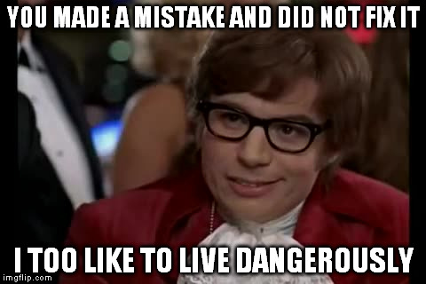 I Two Like To Live Dangerously | YOU MADE A MISTAKE AND DID NOT FIX IT I TOO LIKE TO LIVE DANGEROUSLY | image tagged in memes,i too like to live dangerously,mistake | made w/ Imgflip meme maker