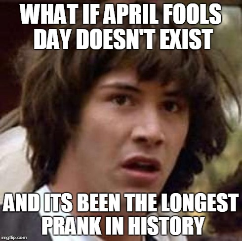 Conspiracy Keanu Meme | WHAT IF APRIL FOOLS DAY DOESN'T EXIST AND ITS BEEN THE LONGEST PRANK IN HISTORY | image tagged in memes,conspiracy keanu | made w/ Imgflip meme maker