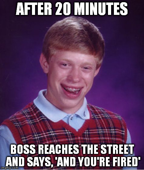 Bad Luck Brian Meme | AFTER 20 MINUTES BOSS REACHES THE STREET AND SAYS, 'AND YOU'RE FIRED' | image tagged in memes,bad luck brian | made w/ Imgflip meme maker