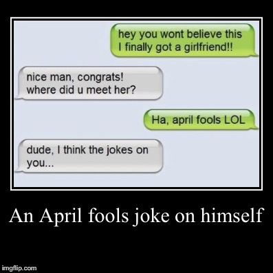 An April fools joke on himself | | image tagged in funny,demotivationals,girlfriend,april fools | made w/ Imgflip demotivational maker