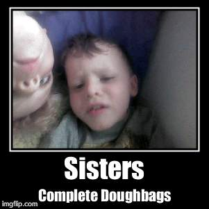 Sisters | Complete Doughbags | image tagged in funny,demotivationals | made w/ Imgflip demotivational maker