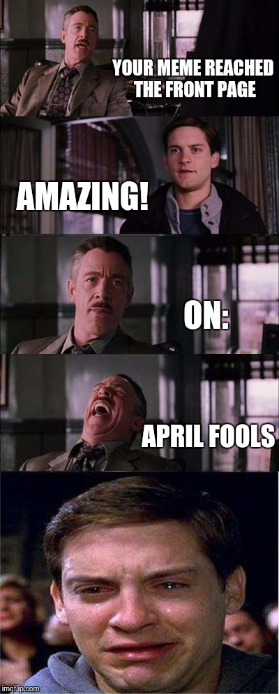 Ouch. | YOUR MEME REACHED THE FRONT PAGE AMAZING! ON: APRIL FOOLS | image tagged in memes,peter parker cry,april fools,prank | made w/ Imgflip meme maker