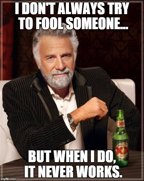 The Most Interesting Man In The World Meme | I DON'T ALWAYS TRY TO FOOL SOMEONE... BUT WHEN I DO, IT NEVER WORKS. | image tagged in memes,the most interesting man in the world | made w/ Imgflip meme maker