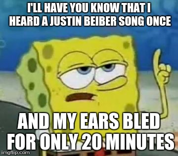 Ill Have You Know Spongebob Meme | I'LL HAVE YOU KNOW THAT I HEARD A JUSTIN BEIBER SONG ONCE AND MY EARS BLED FOR ONLY 20 MINUTES | image tagged in memes,ill have you know spongebob | made w/ Imgflip meme maker