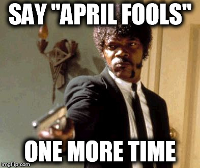 "People are taking this holiday way too far | SAY ""APRIL FOOLS"" ONE MORE TIME 