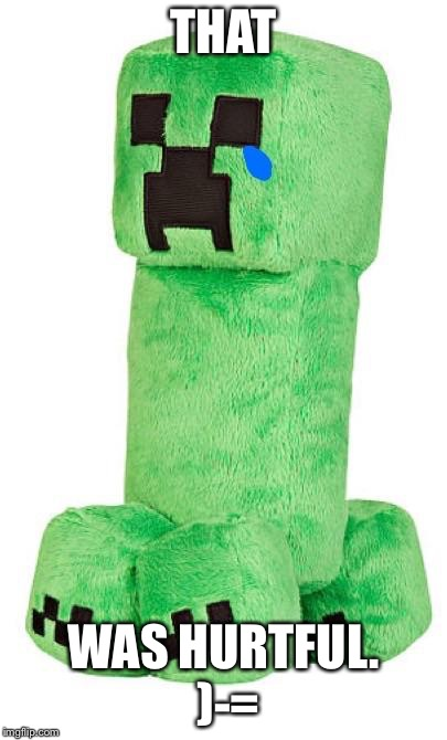 Sad creeper | THAT WAS HURTFUL. )-= | image tagged in sad creeper | made w/ Imgflip meme maker