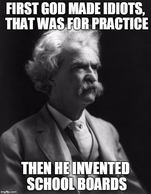 Mark Twain, knowing that school boards were retarded before it was cool | FIRST GOD MADE IDIOTS, THAT WAS FOR PRACTICE THEN HE INVENTED SCHOOL BOARDS | image tagged in mark twain thought,quote,school,memes | made w/ Imgflip meme maker
