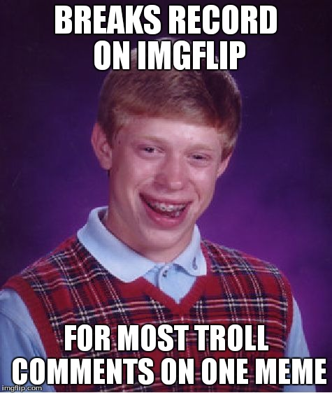 Bad Luck Brian Meme | BREAKS RECORD ON IMGFLIP FOR MOST TROLL COMMENTS ON ONE MEME | image tagged in memes,bad luck brian | made w/ Imgflip meme maker