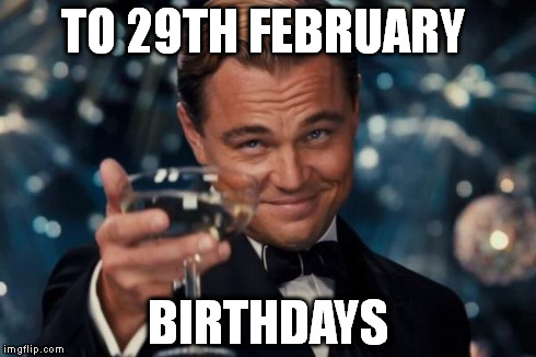 Leonardo Dicaprio Cheers Meme | TO 29TH FEBRUARY BIRTHDAYS | image tagged in memes,leonardo dicaprio cheers | made w/ Imgflip meme maker