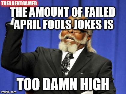 April Fools Joke Fails | THE AMOUNT OF FAILED APRIL FOOLS JOKES IS TOO DAMN HIGH THEAGENTGAMER | image tagged in memes,too damn high,april fools,jokes,fails,fail | made w/ Imgflip meme maker