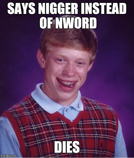 Bad Luck Brian Meme | SAYS NI**ER INSTEAD OF NWORD DIES | image tagged in memes,bad luck brian | made w/ Imgflip meme maker