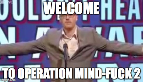 Operation Mind-Fuck | WELCOME TO OPERATION MIND-F**K 2 | image tagged in operation mind-fuck | made w/ Imgflip meme maker