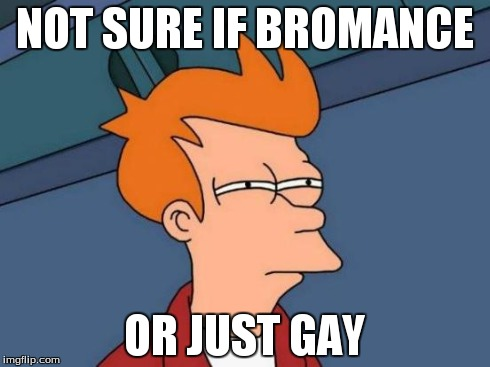 Futurama Fry Meme | NOT SURE IF BROMANCE OR JUST GAY | image tagged in memes,futurama fry | made w/ Imgflip meme maker
