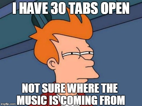 This has GOT to be an April Fools' Prank | I HAVE 30 TABS OPEN NOT SURE WHERE THE MUSIC IS COMING FROM | image tagged in memes,futurama fry | made w/ Imgflip meme maker