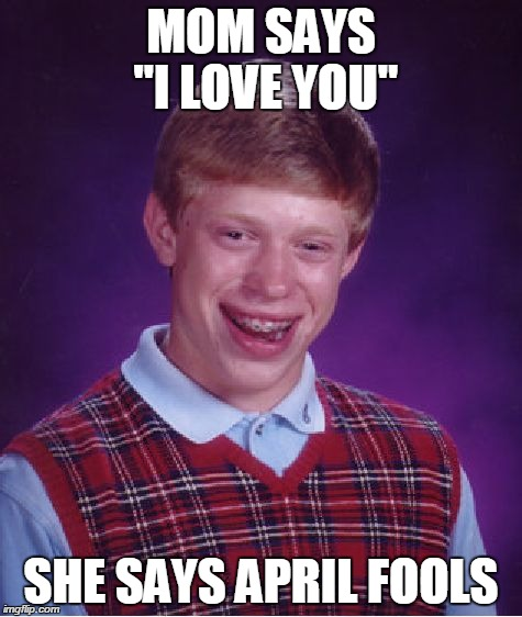 "Bad Luck Brian Meme | MOM SAYS ""I LOVE YOU"" SHE SAYS APRIL FOOLS 
