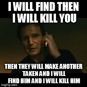 Liam Neeson Taken Meme | I WILL FIND THEN I WILL KILL YOU THEN THEY WILL MAKE ANOTHER TAKEN AND I WILL FIND HIM AND I WILL KILL HIM | image tagged in memes,liam neeson taken | made w/ Imgflip meme maker