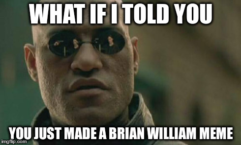 WHAT IF I TOLD YOU YOU JUST MADE A BRIAN WILLIAM MEME | image tagged in memes,matrix morpheus | made w/ Imgflip meme maker