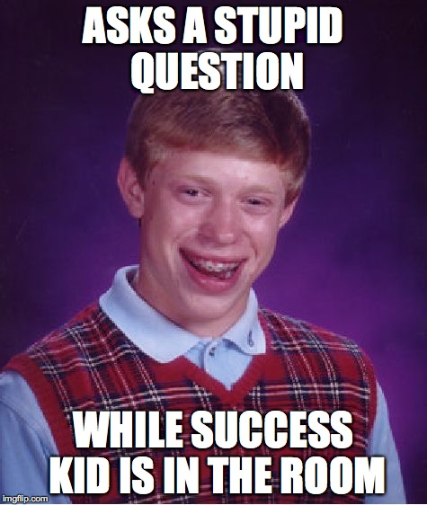 Bad Luck Brian Meme | ASKS A STUPID QUESTION WHILE SUCCESS KID IS IN THE ROOM | image tagged in memes,bad luck brian | made w/ Imgflip meme maker