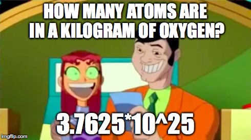 Starfire Gameshow | HOW MANY ATOMS ARE IN A KILOGRAM OF OXYGEN? 3.7625*10^25 | image tagged in starfire gameshow | made w/ Imgflip meme maker