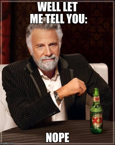 The Most Interesting Man In The World Meme | WELL LET ME TELL YOU: NOPE | image tagged in memes,the most interesting man in the world | made w/ Imgflip meme maker