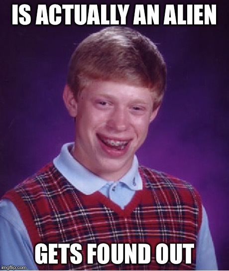Bad Luck Brian Meme | IS ACTUALLY AN ALIEN GETS FOUND OUT | image tagged in memes,bad luck brian | made w/ Imgflip meme maker
