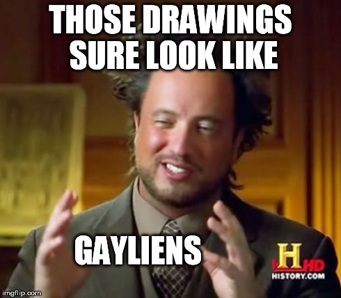 Ancient Aliens Meme | THOSE DRAWINGS SURE LOOK LIKE GAYLIENS | image tagged in memes,ancient aliens | made w/ Imgflip meme maker