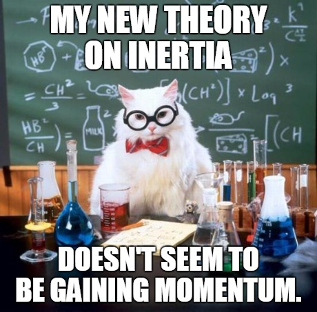 Inertia | MY NEW THEORY ON INERTIA DOESN'T SEEM TO BE GAINING MOMENTUM. | image tagged in memes,chemistry cat,science,nerdy,funny | made w/ Imgflip meme maker