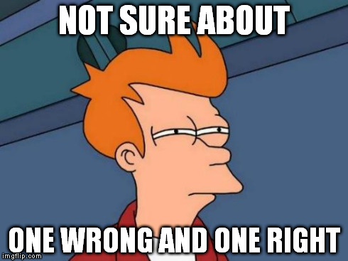 Futurama Fry Meme | NOT SURE ABOUT ONE WRONG AND ONE RIGHT | image tagged in memes,futurama fry | made w/ Imgflip meme maker