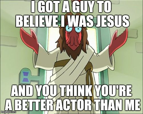 Better at Acting | I GOT A GUY TO BELIEVE I WAS JESUS AND YOU THINK YOU'RE A BETTER ACTOR THAN ME | image tagged in memes,zoidberg jesus | made w/ Imgflip meme maker