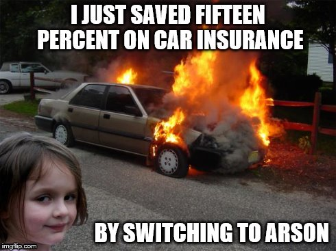 BY SWITCHING TO ARSON | image tagged in disaster girl,geico | made w/ Imgflip meme maker