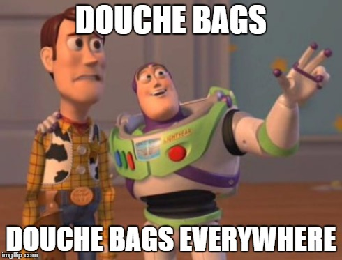 X, X Everywhere Meme | DOUCHE BAGS DOUCHE BAGS EVERYWHERE | image tagged in memes,x x everywhere | made w/ Imgflip meme maker