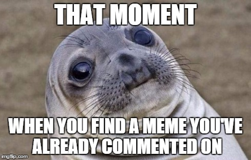 Awkward Moment Sealion | THAT MOMENT WHEN YOU FIND A MEME YOU'VE ALREADY COMMENTED ON | image tagged in memes,awkward moment sealion | made w/ Imgflip meme maker