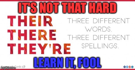IT'S NOT THAT HARD LEARN IT, FOOL | image tagged in there,their,they're,spelling | made w/ Imgflip meme maker