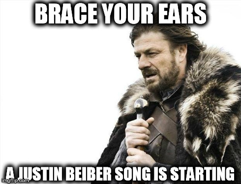 Brace Yourselves X is Coming Meme | BRACE YOUR EARS A JUSTIN BEIBER SONG IS STARTING | image tagged in memes,brace yourselves x is coming | made w/ Imgflip meme maker
