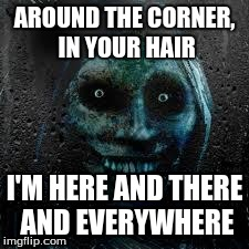 That Scary Ghost | AROUND THE CORNER, IN YOUR HAIR I'M HERE AND THERE AND EVERYWHERE | image tagged in that scary ghost | made w/ Imgflip meme maker
