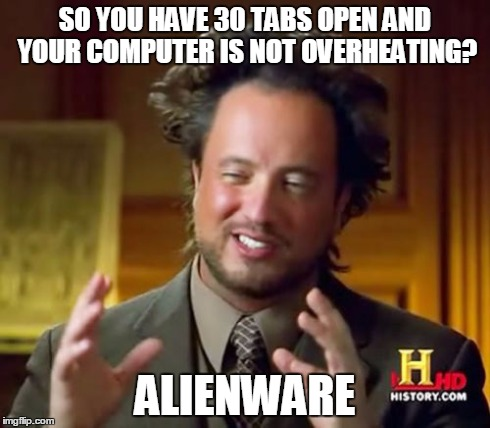 Ancient Aliens Meme | SO YOU HAVE 30 TABS OPEN AND YOUR COMPUTER IS NOT OVERHEATING? ALIENWARE | image tagged in memes,ancient aliens | made w/ Imgflip meme maker