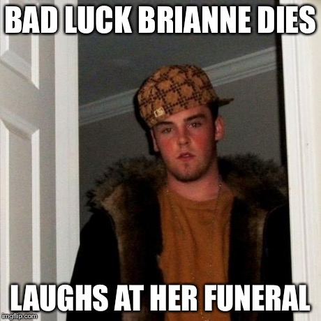 Scumbag Steve Meme | BAD LUCK BRIANNE DIES LAUGHS AT HER FUNERAL | image tagged in memes,scumbag steve | made w/ Imgflip meme maker