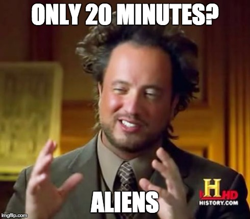 Ancient Aliens Meme | ONLY 20 MINUTES? ALIENS | image tagged in memes,ancient aliens | made w/ Imgflip meme maker