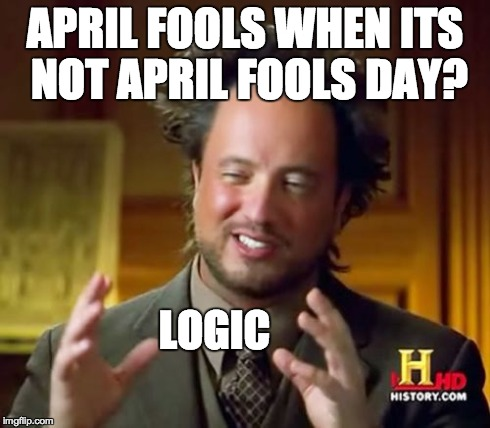 Ancient Aliens Meme | APRIL FOOLS WHEN ITS NOT APRIL FOOLS DAY? LOGIC | image tagged in memes,ancient aliens | made w/ Imgflip meme maker