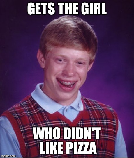 Bad Luck Brian Meme | GETS THE GIRL WHO DIDN'T LIKE PIZZA | image tagged in memes,bad luck brian | made w/ Imgflip meme maker