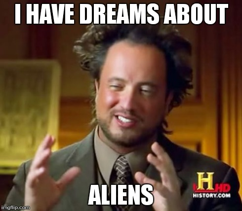 Ancient Aliens Meme | I HAVE DREAMS ABOUT ALIENS | image tagged in memes,ancient aliens | made w/ Imgflip meme maker