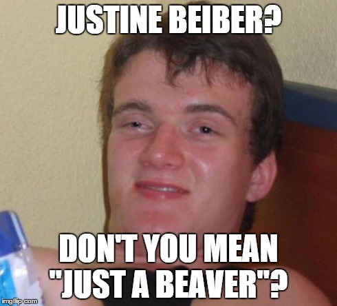 ">Insert clever title here< | JUSTINE BEIBER? DON'T YOU MEAN ""JUST A BEAVER""? 