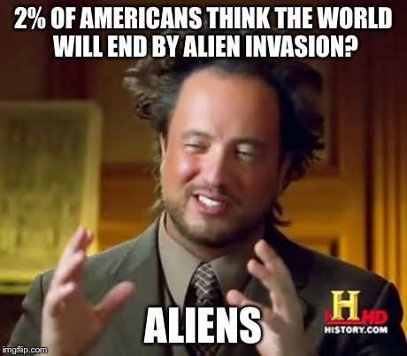 Ancient Aliens Meme | 2% OF AMERICANS THINK THE WORLD WILL END BY ALIEN INVASION? ALIENS | image tagged in memes,ancient aliens | made w/ Imgflip meme maker