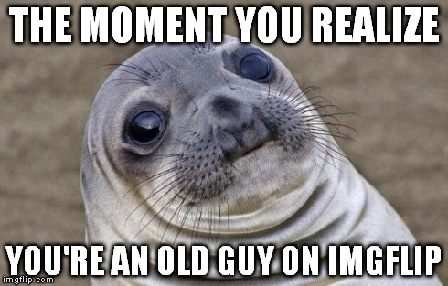 Awkward Moment Sealion Meme | THE MOMENT YOU REALIZE YOU'RE AN OLD GUY ON IMGFLIP | image tagged in memes,awkward moment sealion | made w/ Imgflip meme maker