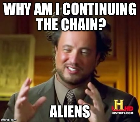 Ancient Aliens Meme | WHY AM I CONTINUING THE CHAIN? ALIENS | image tagged in memes,ancient aliens | made w/ Imgflip meme maker