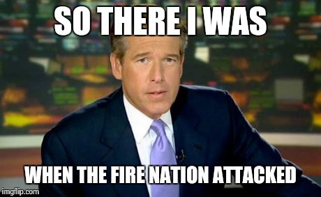 For those of u who dont know the fire nation is from Avatar: The Last Airbender | SO THERE I WAS WHEN THE FIRE NATION ATTACKED | image tagged in memes,brian williams was there,avatar the last airbender,funny | made w/ Imgflip meme maker