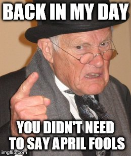 Back In My Day Meme | BACK IN MY DAY YOU DIDN'T NEED TO SAY APRIL FOOLS | image tagged in memes,back in my day | made w/ Imgflip meme maker